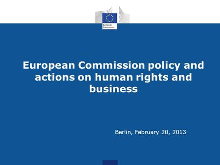 European Commission policy and actions on human rights and business Berlin, February 20, 2013.