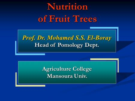 Nutrition of Fruit Trees Prof. Dr. Mohamed S.S. El-Boray Head of Pomology Dept. Agriculture College Mansoura Univ.