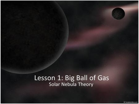 Lesson 1: Big Ball of Gas Solar Nebula Theory. Do Now Write Agree or Disagree on the line to the left of each statement. Then give your reasoning for.