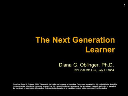 1 The Next Generation Learner Diana G. Oblinger, Ph.D. EDUCAUSE Live, July 21 2004 Copyright Diana G. Oblinger, 2004. This work is the intellectual property.