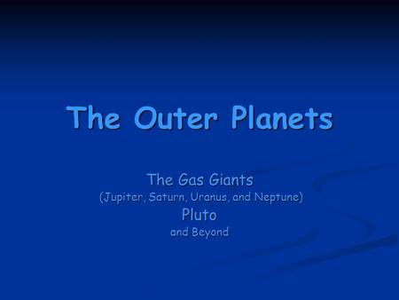 The Outer Planets The Gas Giants (Jupiter, Saturn, Uranus, and Neptune) (Jupiter, Saturn, Uranus, and Neptune)Pluto and Beyond.