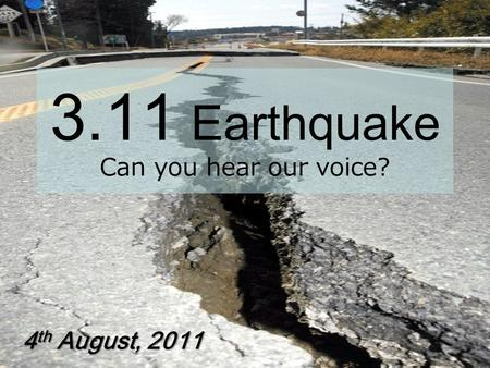 3.11 Earthquake Can you hear our voice? 4 th August, 2011.