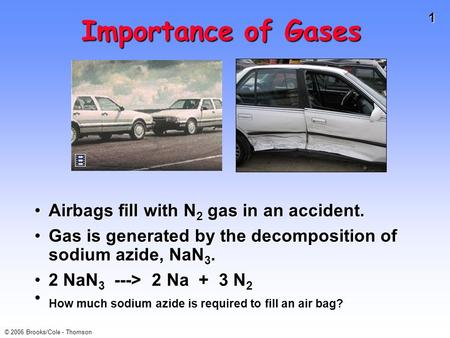 1 © 2006 Brooks/Cole - Thomson Importance of Gases Airbags fill with N 2 gas in an accident.Airbags fill with N 2 gas in an accident. Gas is generated.