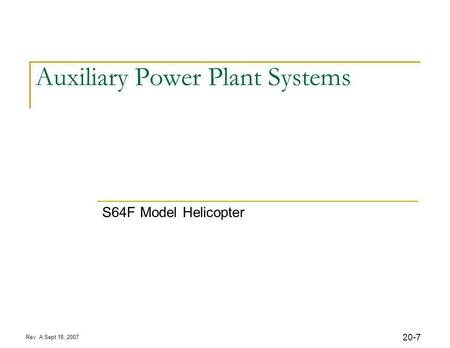7 Rev. A Sept 18, 2007 20- Auxiliary Power Plant Systems S64F Model Helicopter.