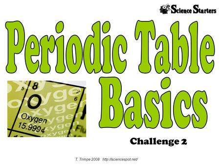 T. Trimpe 2008 http://sciencespot.net/ Periodic Table Basics Challenge 2 T. Trimpe 2008 http://sciencespot.net/