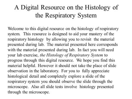 A Digital Resource on the Histology of the Respiratory System Welcome to this digital resource on the histology of respiratory system. This resource is.