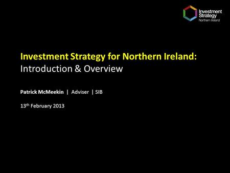 Investment Strategy for Northern Ireland: Introduction & Overview Patrick McMeekin | Adviser | SIB 13 th February 2013.