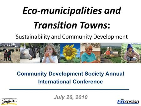 Eco-municipalities and Transition Towns: Sustainability and Community Development Community Development Society Annual International Conference July 26,