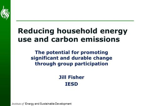Institute of Energy and Sustainable Development Reducing household energy use and carbon emissions The potential for promoting significant and durable.