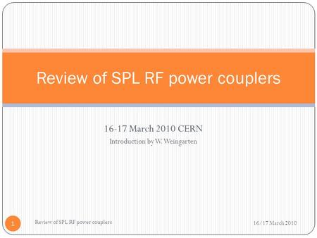 16-17 March 2010 CERN Introduction by W. Weingarten Review of SPL RF power couplers 16/17 March 2010 Review of SPL RF power couplers 1.