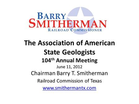 The Association of American State Geologists 104 th Annual Meeting June 11, 2012 Chairman Barry T. Smitherman Railroad Commission of Texas www.smithermantx.com.