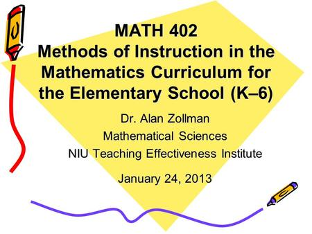MATH 402 Methods of Instruction in the Mathematics Curriculum for the Elementary School (K–6) Dr. Alan Zollman Mathematical Sciences NIU Teaching Effectiveness.