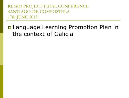 REGIO PROJECT FINAL CONFERENCE SANTIAGO DE COMPOSTELA 17th JUNE 2013 Language Learning Promotion Plan in the context of Galicia.