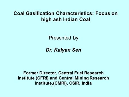 Coal Gasification Characteristics: Focus on high ash Indian Coal Presented by Dr. Kalyan Sen Former Director, Central Fuel Research Institute (CFRI) and.