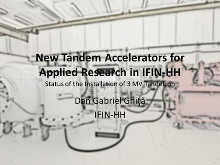 New Tandem Accelerators for Applied Research in IFIN-HH Status of the Installation of 3 MV Tandetron Dan Gabriel Ghiţ ă IFIN-HH.