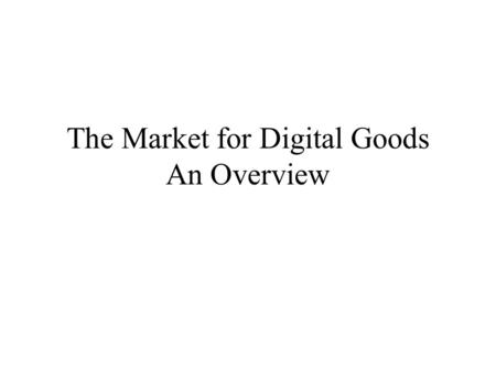 The Market for Digital Goods An Overview. Information Commodities Economic characterization of commodities –A good or service is completely characterized.