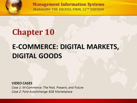 Management Information Systems MANAGING THE DIGITAL FIRM, 12 TH EDITION E-COMMERCE: DIGITAL MARKETS, DIGITAL GOODS Chapter 10 VIDEO CASES Case 1: M-Commerce: