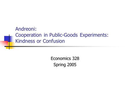 Andreoni: Cooperation in Public-Goods Experiments: Kindness or Confusion Economics 328 Spring 2005.
