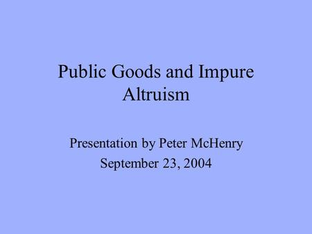 Public Goods and Impure Altruism Presentation by Peter McHenry September 23, 2004.