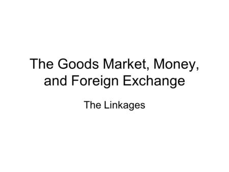 The Goods Market, Money, and Foreign Exchange The Linkages.