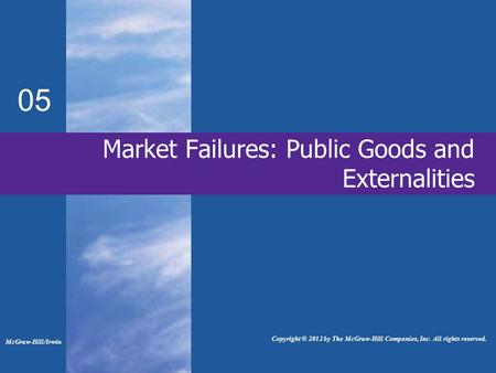 Market Failures: Public Goods and Externalities 05 McGraw-Hill/Irwin Copyright © 2012 by The McGraw-Hill Companies, Inc. All rights reserved.