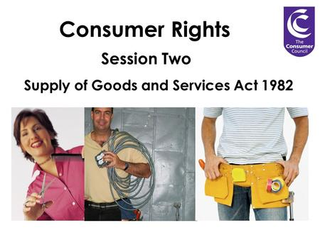Consumer Rights Session Two Supply of Goods and Services Act 1982.