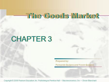 CHAPTER 3 The Goods Market CHAPTER 3 Prepared by: Fernando Quijano and Yvonn Quijano The Goods Market Copyright © 2009 Pearson Education, Inc. Publishing.