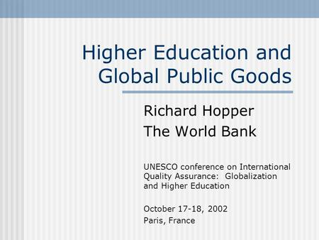 Richard Hopper The World Bank UNESCO conference on International Quality Assurance: Globalization and Higher Education October 17-18, 2002 Paris, France.