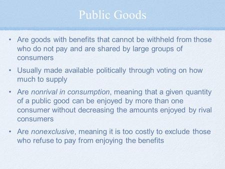 Public Goods Are goods with benefits that cannot be withheld from those who do not pay and are shared by large groups of consumers Usually made available.