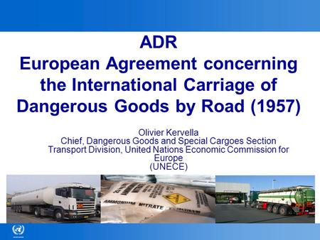 ADR European Agreement concerning the International Carriage of Dangerous Goods by Road (1957) Olivier Kervella Chief, Dangerous Goods and Special Cargoes.