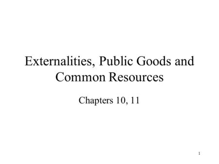 1 Externalities, Public Goods and Common Resources Chapters 10, 11.