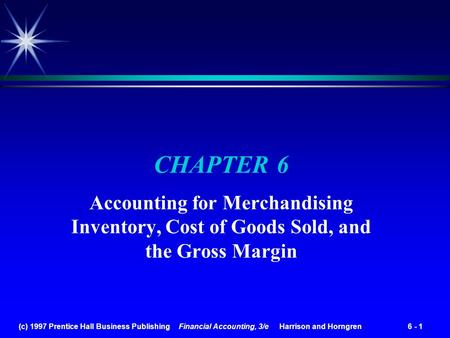 (c) 1997 Prentice Hall Business Publishing Financial Accounting, 3/e Harrison and Horngren 6 - 1 CHAPTER 6 Accounting for Merchandising Inventory, Cost.