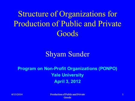 6/13/2014Production of Public and Private Goods 1 Structure of Organizations for Production of Public and Private Goods Shyam Sunder Program on Non-Profit.