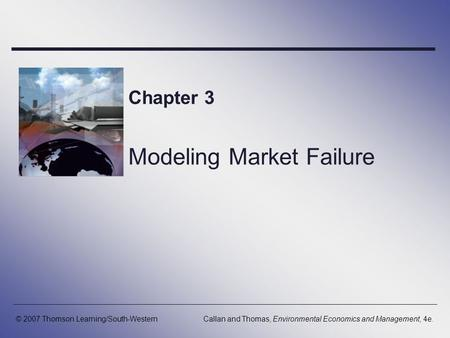 Chapter 3 Modeling Market Failure © 2007 Thomson Learning/South-WesternCallan and Thomas, Environmental Economics and Management, 4e.