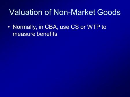 Valuation of Non-Market Goods Normally, in CBA, use CS or WTP to measure benefits.