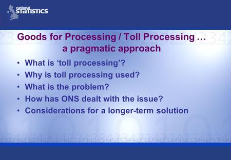 Goods for Processing / Toll Processing … a pragmatic approach What is toll processing? Why is toll processing used? What is the problem? How has ONS dealt.
