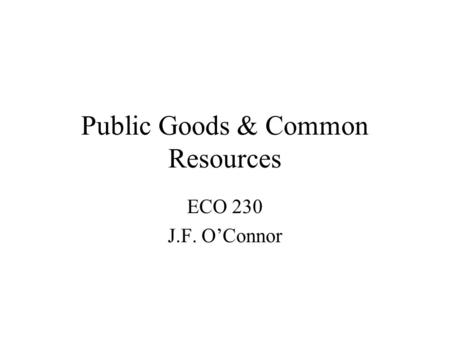 Public Goods & Common Resources ECO 230 J.F. OConnor.