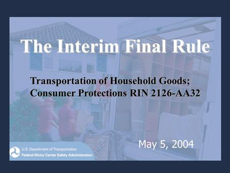 The Interim Final Rule Transportation of Household Goods; Consumer Protections RIN 2126-AA32 May 5, 2004.