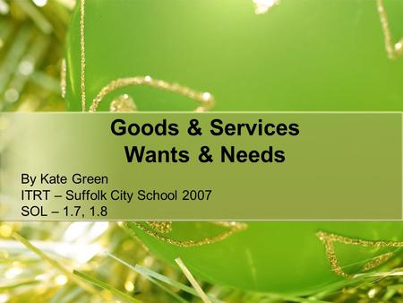 Goods & Services Wants & Needs By Kate Green ITRT – Suffolk City School 2007 SOL – 1.7, 1.8.