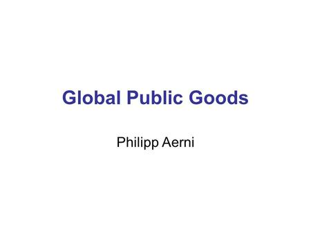 Global Public Goods Philipp Aerni. What is a Public Good? Private Good (Rivalrous, Excludable) Private Sector Commodity e.g. Painting, Chocolate Bar,