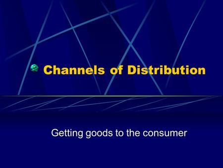 Channels of Distribution Getting goods to the consumer.