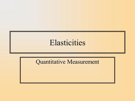 Elasticities Quantitative Measurement. Measuring the Impact of Price on Quantity Demanded A natural way of measuring impact of a price change is to.