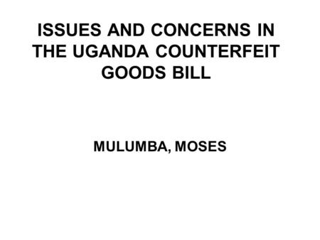 ISSUES AND CONCERNS IN THE UGANDA COUNTERFEIT GOODS BILL MULUMBA, MOSES.