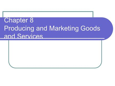 Chapter 8 Producing and Marketing Goods and Services.