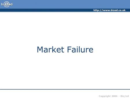 Copyright 2006 – Biz/ed Market Failure.