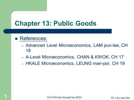 Mr. LAU san-fat CH13-Public Goods/Ver 2004 1 Chapter 13: Public Goods References: – Advanced Level Microeconomics, LAM pun-lee, CH 18 – A-Level Microeconomics,