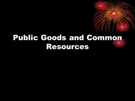 Public Goods and Common Resources. By the end of this Section you should be able to: Define and Identify Public Good, Common Resource and Market Failure.