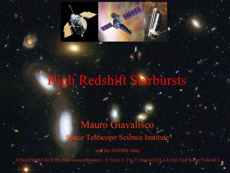 High Redshift Starbursts Mauro Giavalisco Space Telescope Science Institute and the GOODS team STScI/ESO/ST-ECF/JPL/SSC/Gemini/Boston U./U. Ariz./U. Fla./U.