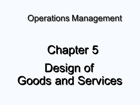 Operations Management Chapter 5 Design of Goods and Services Chapter 5 Design of Goods and Services.