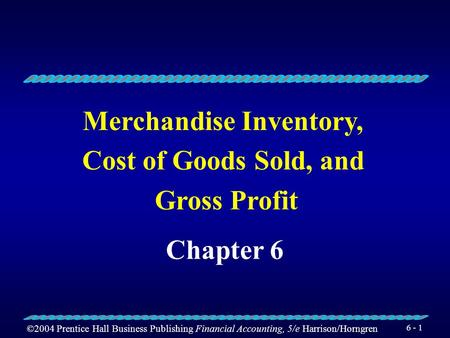 ©2004 Prentice Hall Business Publishing Financial Accounting, 5/e Harrison/Horngren 6 - 1 Merchandise Inventory, Cost of Goods Sold, and Gross Profit.